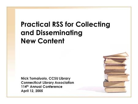 Practical RSS for Collecting and Disseminating New Content Nick Tomaiuolo, CCSU Library Connecticut Library Association 114 th Annual Conference April.