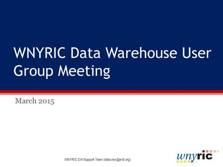 WNYRIC Data Warehouse User Group Meeting March 2015 WNYRIC DW Support Team