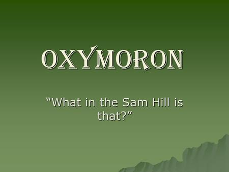 "OXYMORON ""What in the Sam Hill is that?"". OXYMORON DEFINITION QUIZ IS IT: A.) OXYMORON: the guy who invented that stuff that takes stains out of clothes."