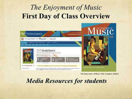 The Enjoyment of Music First Day of Class Overview The Enjoyment of Music 11th, Complete Edition Media Resources for students.