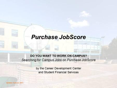 Purchase JobScore DO YOU WANT TO WORK ON-CAMPUS? Searching for Campus Jobs on Purchase JobScore by the Career Development Center and Student Financial.