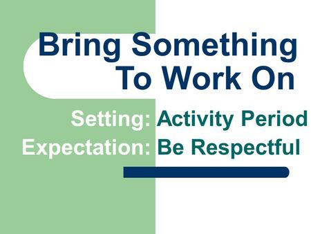 Bring Something Setting: Activity Period To Work On Expectation: Be Respectful.