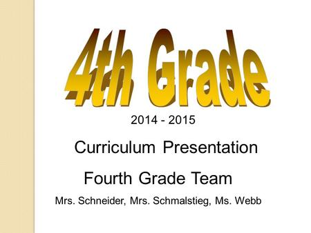 2014 - 2015 Curriculum Presentation Fourth Grade Team Mrs. Schneider, Mrs. Schmalstieg, Ms. Webb.