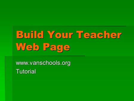 Build Your Teacher Web Page www.vanschools.orgTutorial.