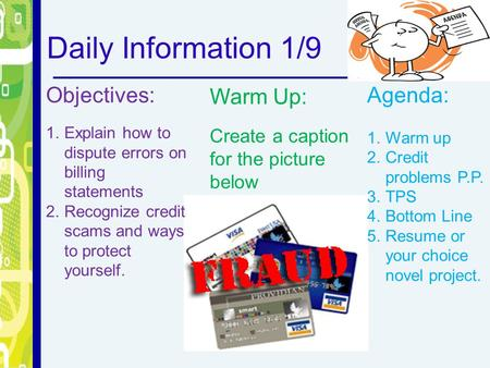 Daily Information 1/9 Objectives: 1.Explain how to dispute errors on billing statements 2.Recognize credit scams and ways to protect yourself. Warm Up: