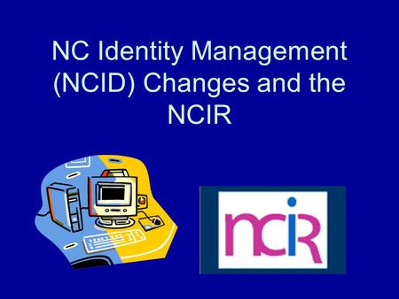 NC Identity Management (NCID) Changes and the NCIR.