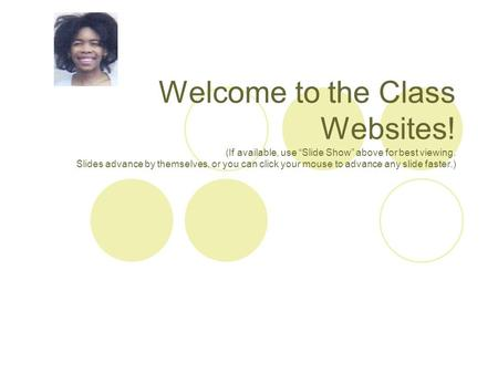 "Welcome to the Class Websites! (If available, use ""Slide Show"" above for best viewing. Slides advance by themselves, or you can click your mouse to advance."