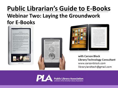 With Carson Block Library Technology Consultant  Public Librarian's Guide to E-Books Webinar Two: Laying the.