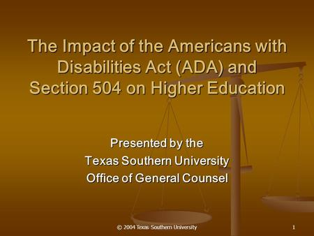 © 2004 Texas Southern University1 The Impact of the Americans with Disabilities Act (ADA) and Section 504 on Higher Education Presented by the Texas Southern.
