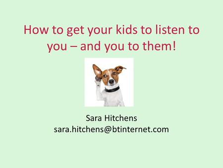 How to get your kids to listen to you – and you to them! Sara Hitchens