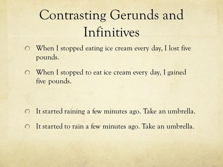 Contrasting Gerunds and Infinitives When I stopped eating ice cream every day, I lost five pounds. When I stopped to eat ice cream every day, I gained.