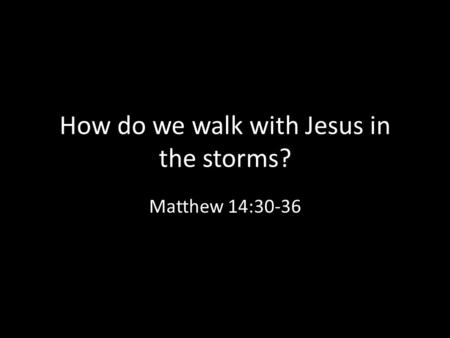 How do we walk with Jesus in the storms? Matthew 14:30-36.