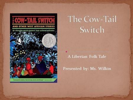 A Liberian Folk Tale Presented by: Ms. Wilkin. The Cow-Tail Switch is a folk-tale about a hunter named Ogaloussa. Ogaloussa, his wife, and his sons lived.
