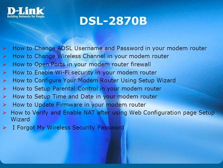 DSL-2870B How to Change ADSL Username and Password in your modem router How to Change Wireless Channel in your modem router How to Open Ports in your modem.