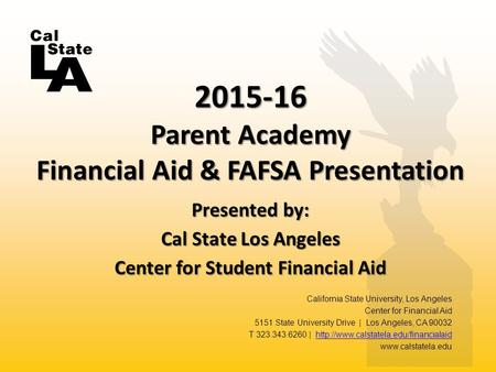 Presented by: Cal State Los Angeles Center for Student Financial Aid 2015-16 Parent Academy Financial Aid & FAFSA Presentation California State University,