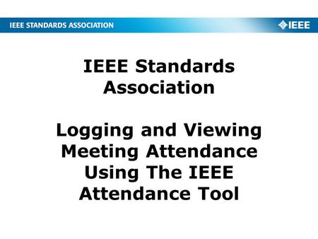 IEEE Standards Association Logging and Viewing Meeting Attendance Using The IEEE Attendance Tool.