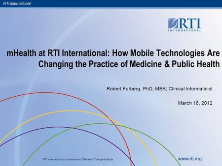 RTI International RTI International is a trade name of Research Triangle Institute. www.rti.org mHealth at RTI International: How Mobile Technologies Are.