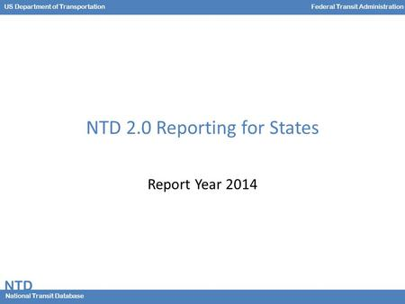 NTD National Transit Database US Department of TransportationFederal Transit Administration NTD 2.0 Reporting for States Report Year 2014.