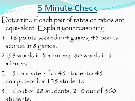 5 Minute Check Determine if each pair of rates or ratios are equivalent. Explain your reasoning. 1. 16 points scored in 4 games; 48 points scored in 8.