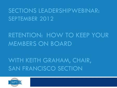 SECTIONS LEADERSHIPWEBINAR: SEPTEMBER 2012 RETENTION: HOW TO KEEP YOUR MEMBERS ON BOARD WITH KEITH GRAHAM, CHAIR, SAN FRANCISCO SECTION.