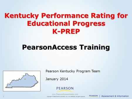 1 Pearson Kentucky Program Team January 2014 www.PearsonAssessments.com Kentucky Performance Rating for Educational Progress K-PREP PearsonAccess Training.