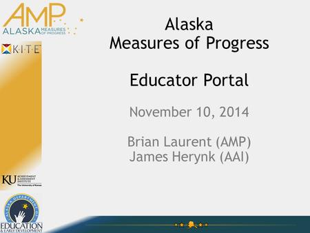 Alaska Measures of Progress Educator Portal November 10, 2014 Brian Laurent (AMP) James Herynk (AAI)