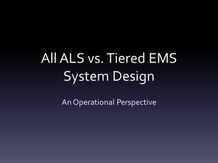 All ALS vs. Tiered EMS System Design An Operational Perspective.