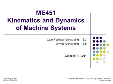 ME451 Kinematics and Dynamics of Machine Systems Cam-Follower Constraints – 3.3 Driving Constraints – 3.5 October 11, 2011 © Dan Negrut, 2011 ME451, UW-Madison.