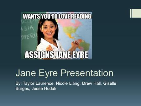 Jane Eyre Presentation By: Taylor Laurence, Nicole Liang, Drew Hall, Giselle Burges, Jesse Hudak.