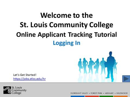 Welcome to the St. Louis Community College Online Applicant Tracking Tutorial Logging In Let's Get Started! https://jobs.stlcc.edu/hr.