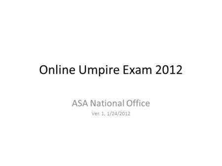 Online Umpire Exam 2012 ASA National Office Ver. 1, 1/24/2012.