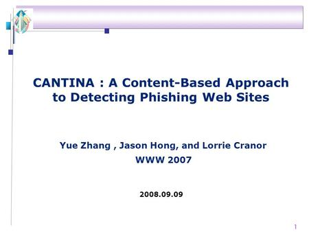 1 CANTINA : A Content-Based Approach to Detecting Phishing Web Sites WWW 2007 2008.09.09 Yue Zhang, Jason Hong, and Lorrie Cranor.