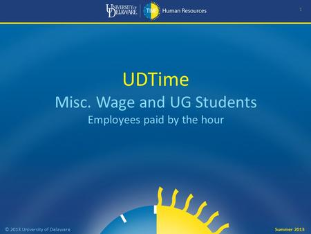 UDTime Misc. Wage and UG Students Employees paid by the hour 1 © 2013 University of Delaware Summer 2013.