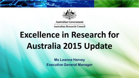Excellence in Research for Australia 2015 Update Ms Leanne Harvey Executive General Manager.