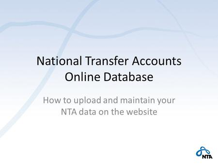 National Transfer Accounts Online Database How to upload and maintain your NTA data on the website.