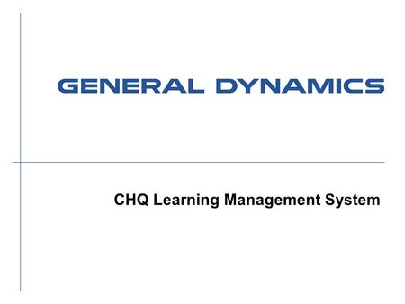 CHQ Learning Management System. 2 New Learning Management Website General Dynamics Private l New learning management website for CHQ employees ä Leveraging.