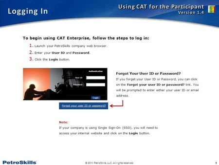 © 2011 PetroSkills, LLC. All rights reserved. 1 1. Launch your PetroSkills company web browser. 2. Enter your User ID and Password. 3. Click the Login.