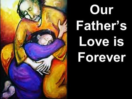 Our Father's Love is Forever. Note: Any videos in this presentation will only play online. After you download the slideshow, you will need to also download.