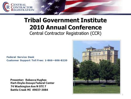 1 Tribal Government Institute 2010 Annual Conference Central Contractor Registration (CCR) Hart-Doyle-Inouye Federal Center 74 Washington Ave N STE 7 Battle.