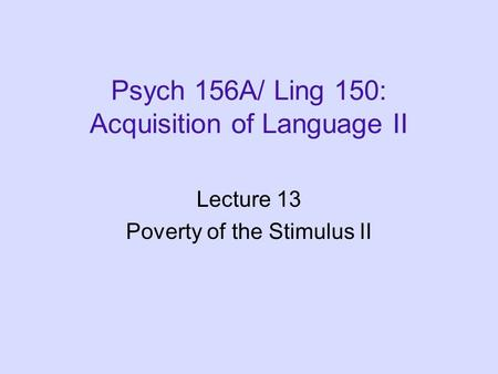 Psych 156A/ Ling 150: Acquisition of Language II Lecture 13 Poverty of the Stimulus II.