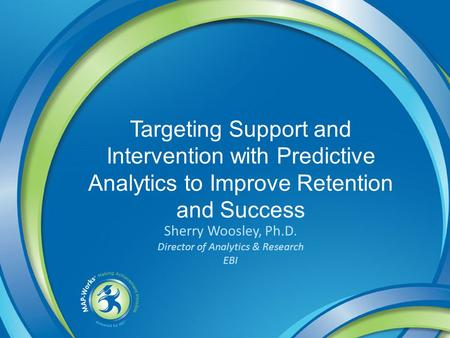 Targeting Support and Intervention with Predictive Analytics to Improve Retention and Success Sherry Woosley, Ph.D. Director of Analytics & Research EBI.