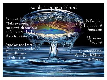 "Isaiah: Prophet of God Prophet: From Hebrews word ""nabi"" which carries a definition ""to boil up like a fountain"" Spokesman from God; not so much a foreteller."