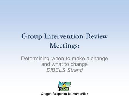 Oregon Response to Intervention Group Intervention Review Meetings: Determining when to make a change and what to change DIBELS Strand.