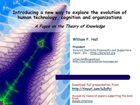 Introducing a new way to explore the evolution <strong>of</strong> human technology, cognition and organizations A Fugue on the Theory <strong>of</strong> Knowledge William P. Hall President.