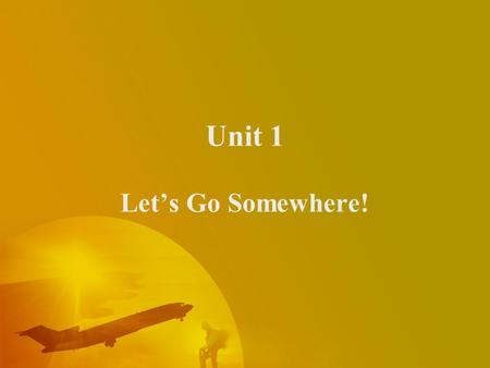 Unit 1 Let's Go Somewhere!  Teaching Objectives –Listening for preparations. –Identifying vocabulary of trip and airline travel. –Saying you are forgotten.