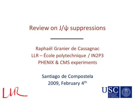Review on J/ψ suppressions Raphaël Granier de Cassagnac LLR – École polytechnique / IN2P3 PHENIX & CMS experiments Santiago de Compostela 2009, February.