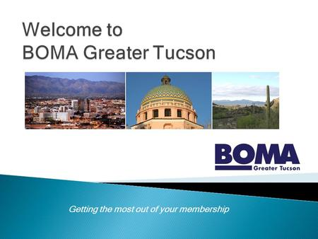 Getting the most out of your membership. The premier real estate organization in Tucson for 24 years Approximately 100 members BOMA members manage 12.4.