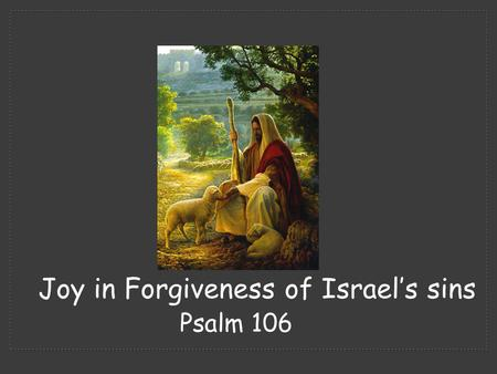 Psalm 106 Joy in Forgiveness of Israel's sins.  Psalm 105 we see God's faithfulness in keeping His covenant.  Psalm 106 we see the unfaithfulness of.