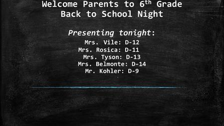 Welcome Parents to 6 th Grade Back to School Night Presenting tonight: Mrs. Vile: D-12 Mrs. Rosica: D-11 Mrs. Tyson: D-13 Mrs. Belmonte: D-14 Mr. Kohler: