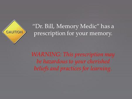 """Dr. Bill, Memory Medic"" has a prescription for your memory. WARNING: This prescription may be hazardous to your cherished beliefs and practices for learning."